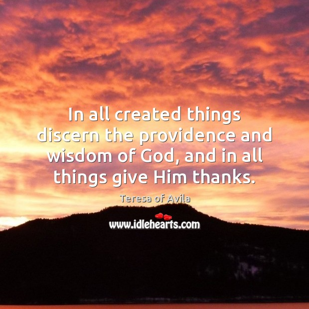 In all created things discern the providence and wisdom of God, and Teresa of Avila Picture Quote