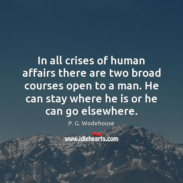 In all crises of human affairs there are two broad courses open P. G. Wodehouse Picture Quote