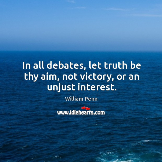 In all debates, let truth be thy aim, not victory, or an unjust interest. William Penn Picture Quote