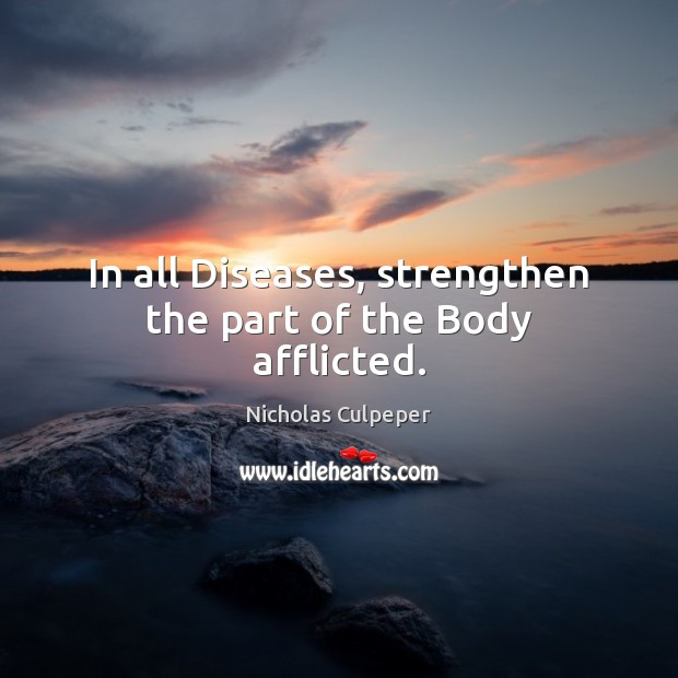In all Diseases, strengthen the part of the Body afflicted. Image