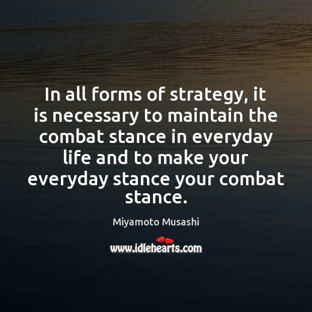 Miyamoto Musashi Picture Quote image saying: In all forms of strategy, it is necessary to maintain the combat