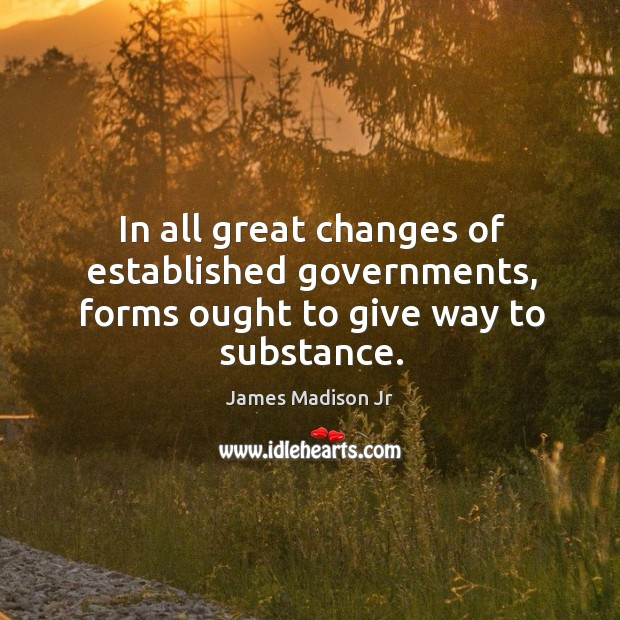 In all great changes of established governments, forms ought to give way to substance. James Madison Jr Picture Quote