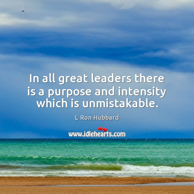 In all great leaders there is a purpose and intensity which is unmistakable. L Ron Hubbard Picture Quote