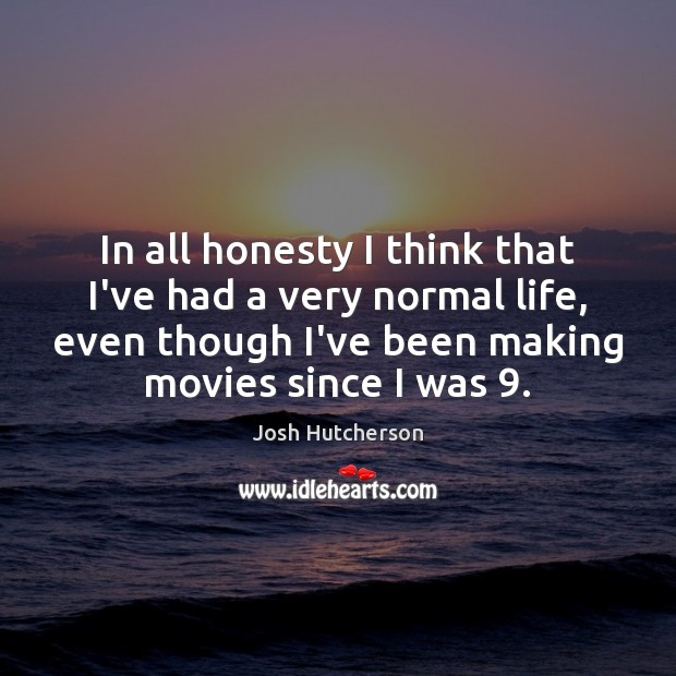 In all honesty I think that I've had a very normal life, Movies Quotes Image