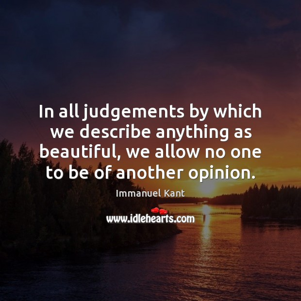 In all judgements by which we describe anything as beautiful, we allow Immanuel Kant Picture Quote
