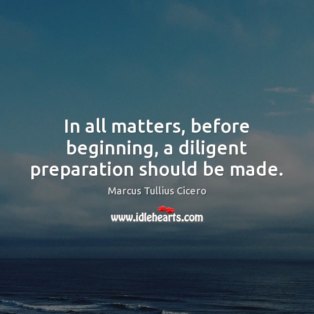 In all matters, before beginning, a diligent preparation should be made. Image