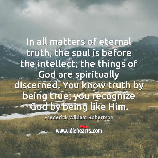 In all matters of eternal truth, the soul is before the intellect; Eternal Truth Quotes Image