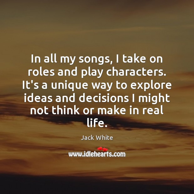 In all my songs, I take on roles and play characters. It's Real Life Quotes Image