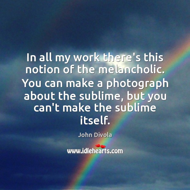 In all my work there's this notion of the melancholic. You can Image