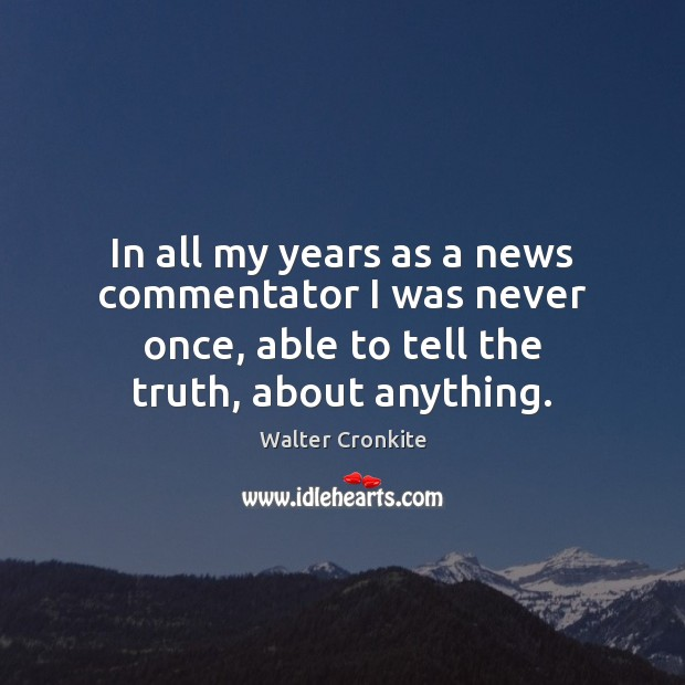 In all my years as a news commentator I was never once, Walter Cronkite Picture Quote