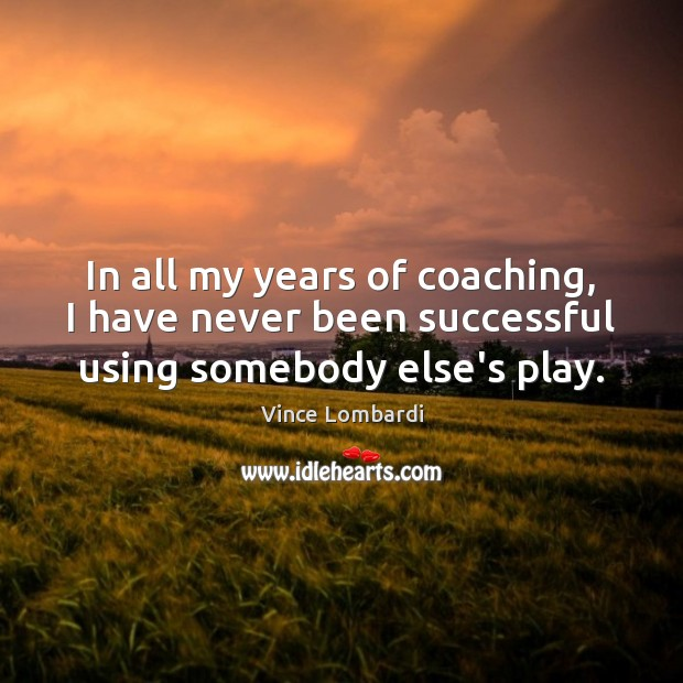 In all my years of coaching, I have never been successful using somebody else's play. Image