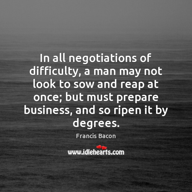 In all negotiations of difficulty, a man may not look to sow Image