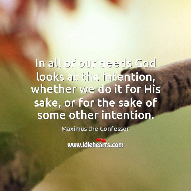 In all of our deeds God looks at the intention, whether we Maximus the Confessor Picture Quote