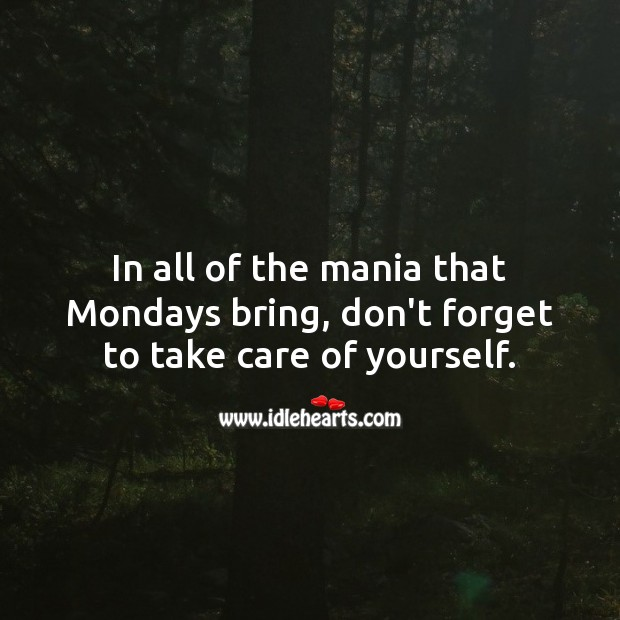 In all of the mania that Mondays bring, don't forget to take care of yourself. Monday Quotes Image