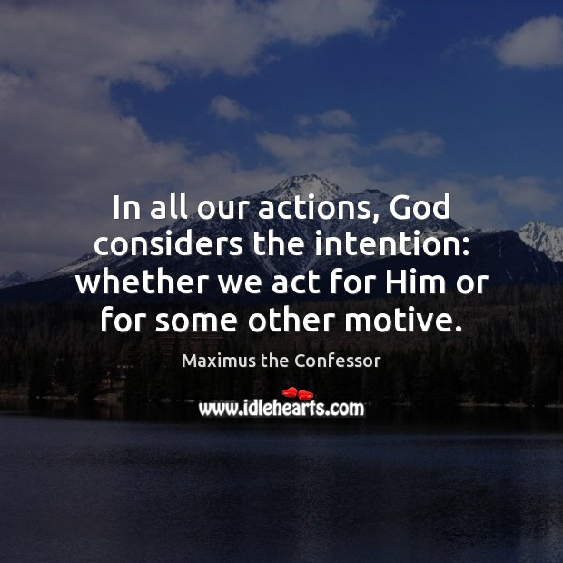 In all our actions, God considers the intention: whether we act for Maximus the Confessor Picture Quote