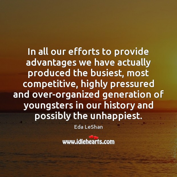 In all our efforts to provide advantages we have actually produced the Eda LeShan Picture Quote