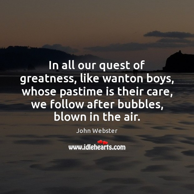 In all our quest of greatness, like wanton boys, whose pastime is John Webster Picture Quote