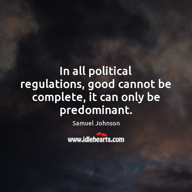 In all political regulations, good cannot be complete, it can only be predominant. Image