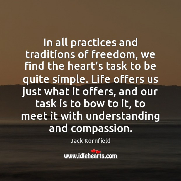 In all practices and traditions of freedom, we find the heart's task Jack Kornfield Picture Quote