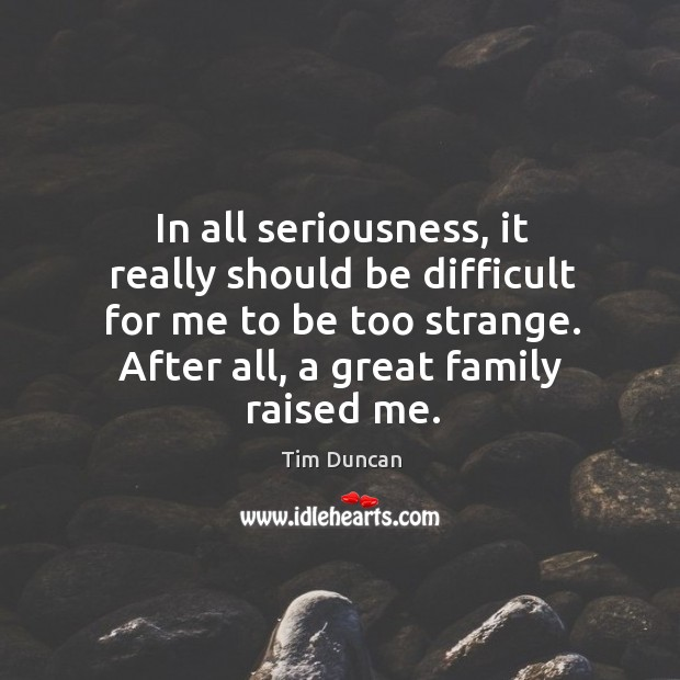 In all seriousness, it really should be difficult for me to be too strange. After all, a great family raised me. Image
