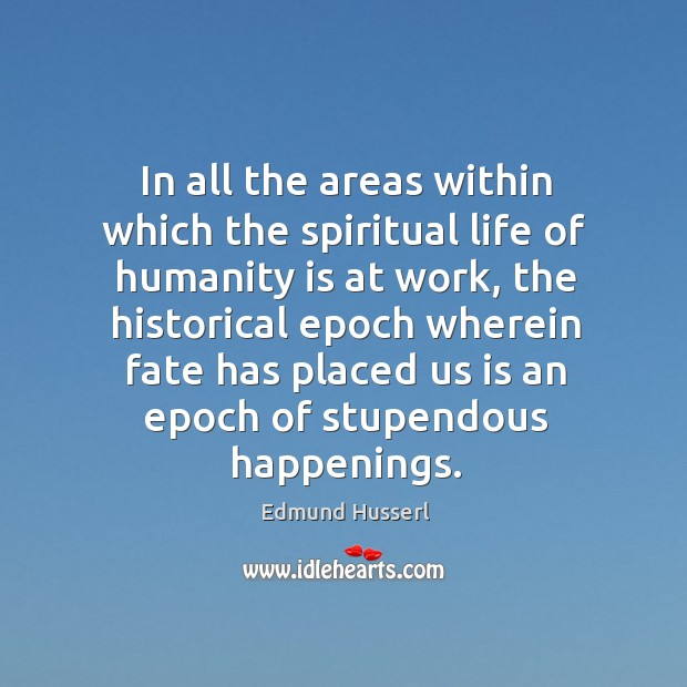 In all the areas within which the spiritual life of humanity is at work, the historical epoch Edmund Husserl Picture Quote