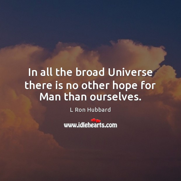 In all the broad Universe there is no other hope for Man than ourselves. Image