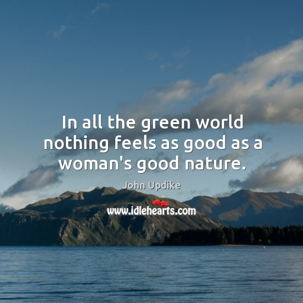 In all the green world nothing feels as good as a woman's good nature. Image