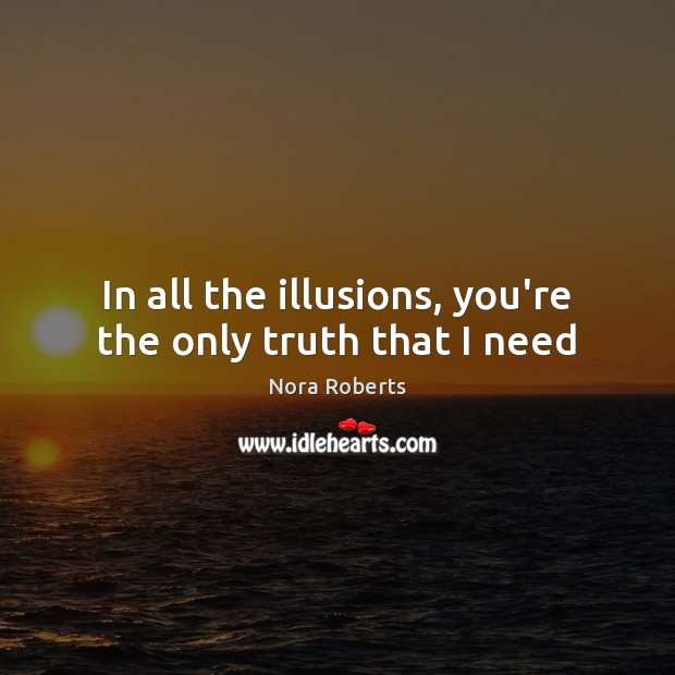 In all the illusions, you're the only truth that I need Nora Roberts Picture Quote