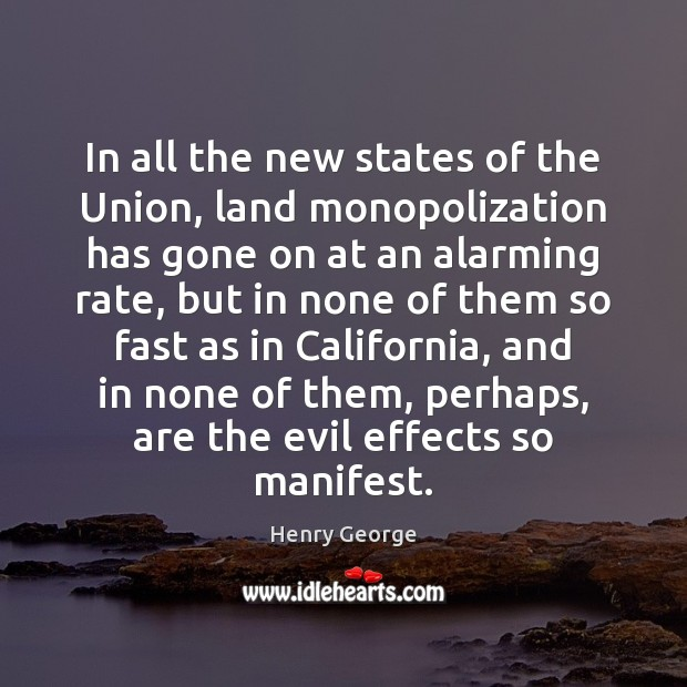In all the new states of the Union, land monopolization has gone Henry George Picture Quote