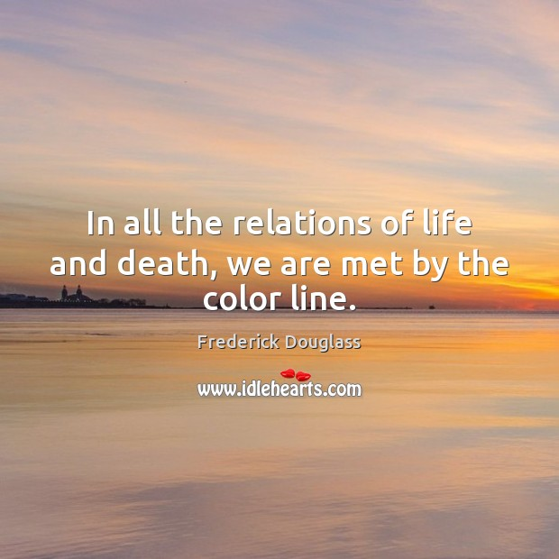 In all the relations of life and death, we are met by the color line. Frederick Douglass Picture Quote