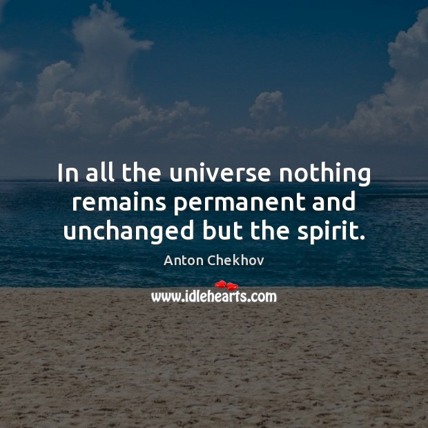In all the universe nothing remains permanent and unchanged but the spirit. Anton Chekhov Picture Quote