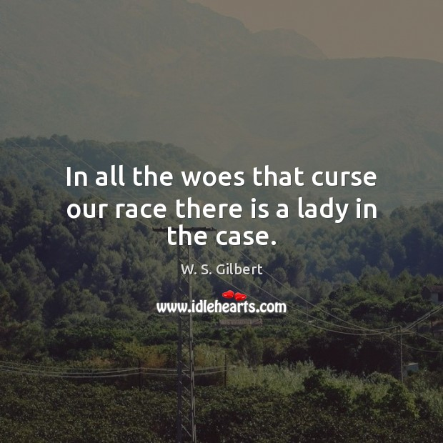 In all the woes that curse our race there is a lady in the case. W. S. Gilbert Picture Quote
