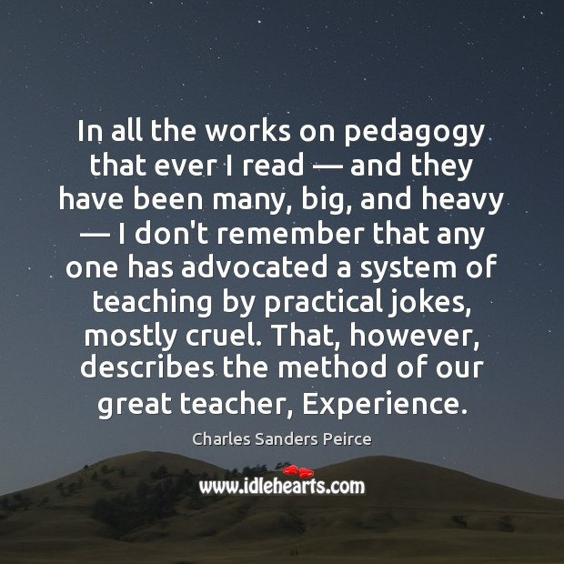 In all the works on pedagogy that ever I read — and they Charles Sanders Peirce Picture Quote