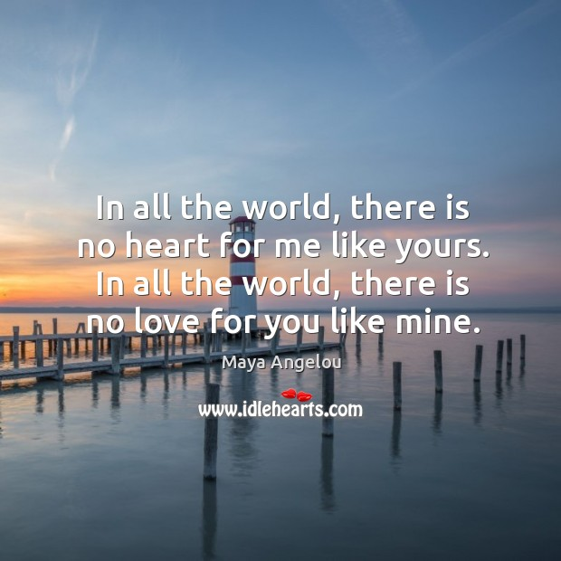 In all the world, there is no heart for me like yours. In all the world, there is no love for you like mine. Image