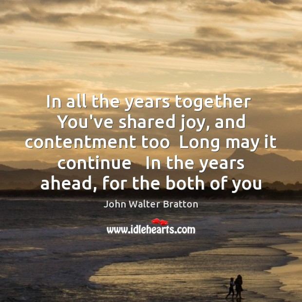 In all the years together  You've shared joy, and contentment too  Long John Walter Bratton Picture Quote