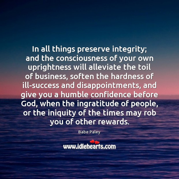 In all things preserve integrity; and the consciousness of your own uprightness Image