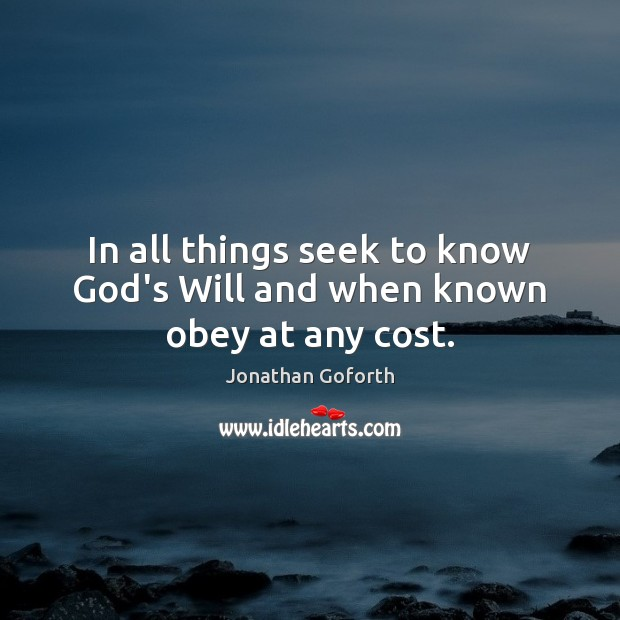 In all things seek to know God's Will and when known obey at any cost. Image