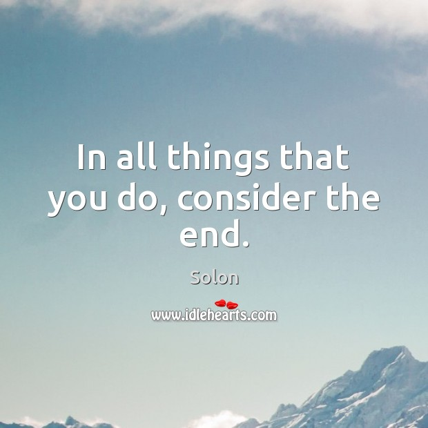 In all things that you do, consider the end. Image
