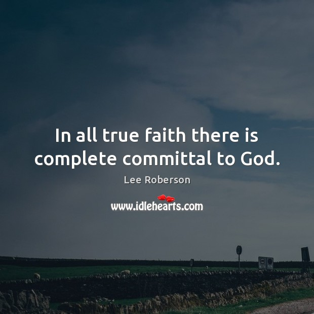 In all true faith there is complete committal to God. Lee Roberson Picture Quote