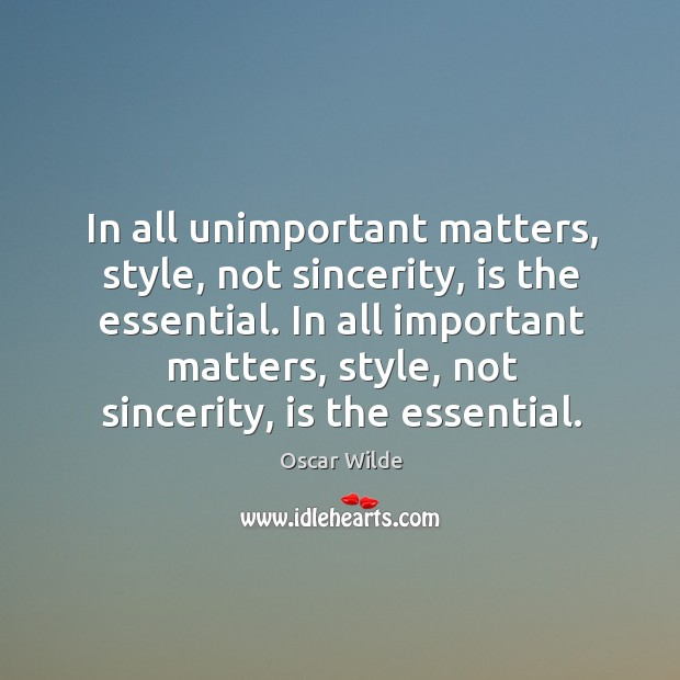 In all unimportant matters, style, not sincerity, is the essential. In all Image