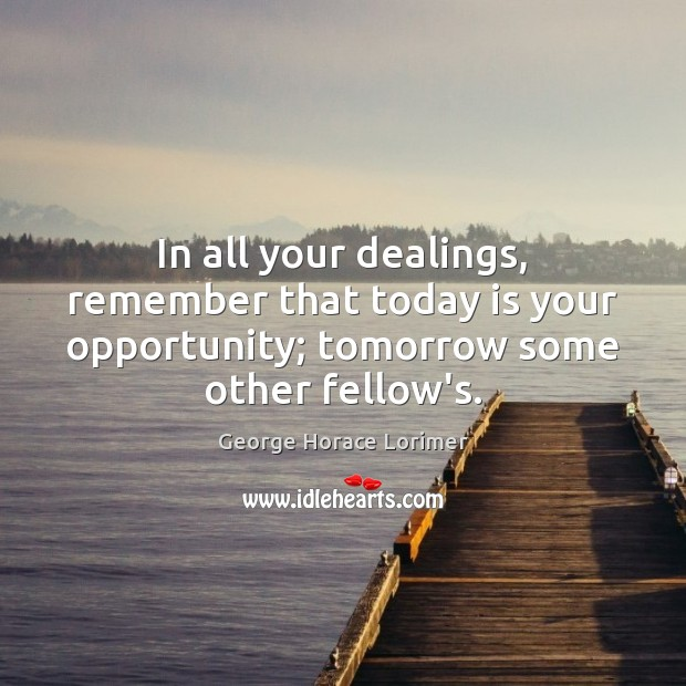 Image, In all your dealings, remember that today is your opportunity; tomorrow some