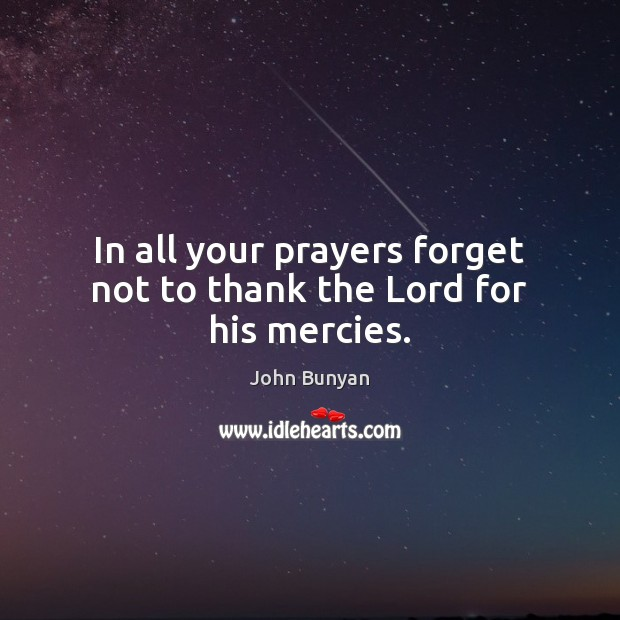 In all your prayers forget not to thank the Lord for his mercies. John Bunyan Picture Quote