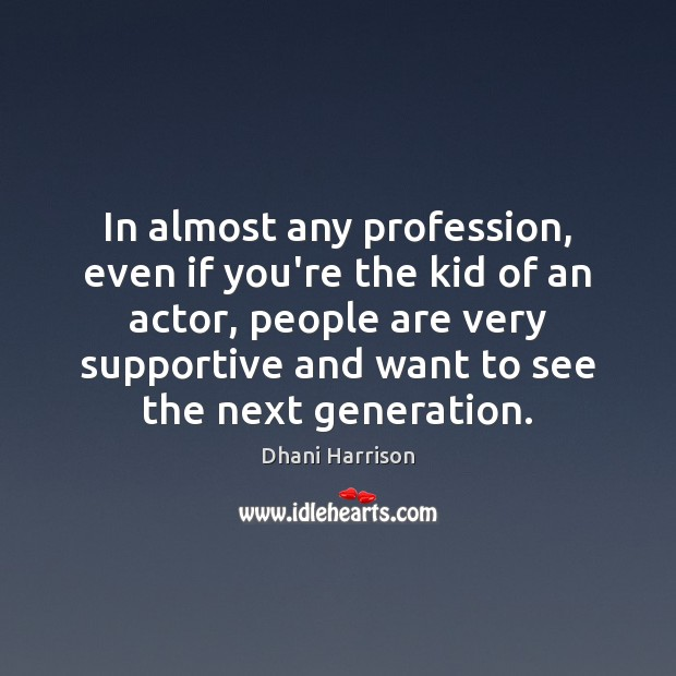 In almost any profession, even if you're the kid of an actor, Image