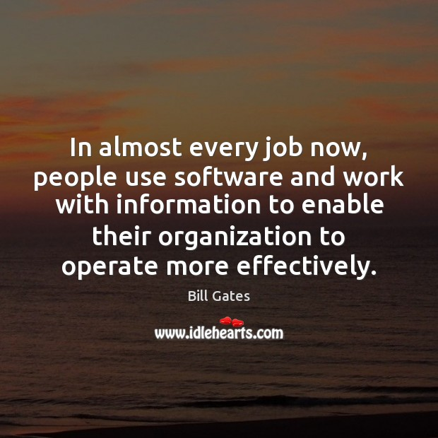 In almost every job now, people use software and work with information Bill Gates Picture Quote