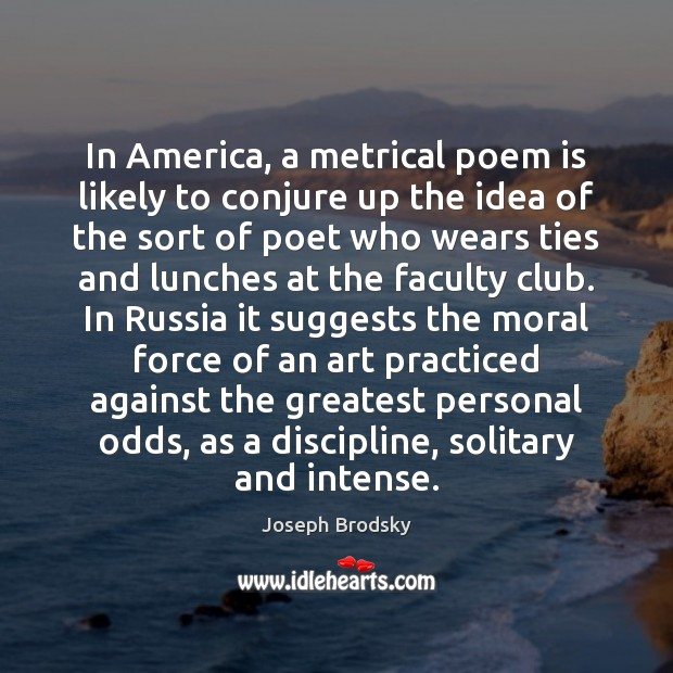 In America, a metrical poem is likely to conjure up the idea Joseph Brodsky Picture Quote