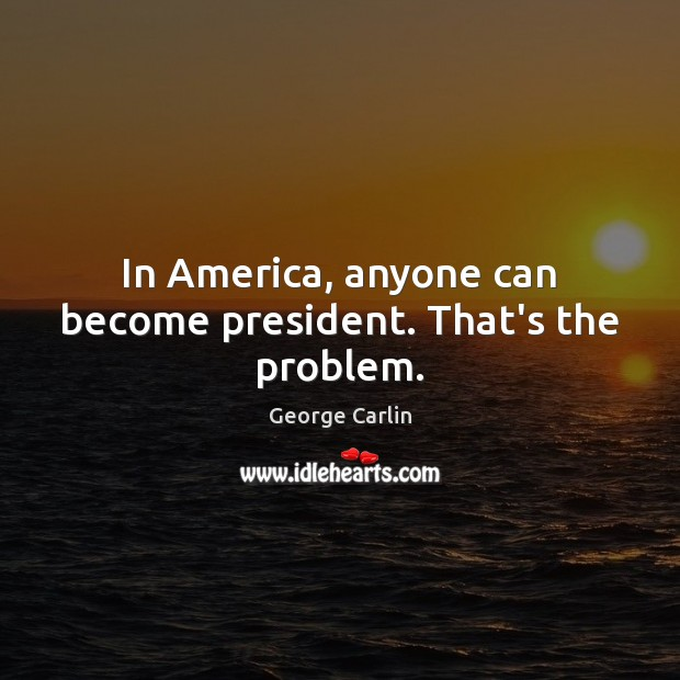 In America, anyone can become president. That's the problem. Image