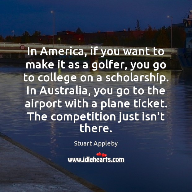 In America, if you want to make it as a golfer, you Stuart Appleby Picture Quote
