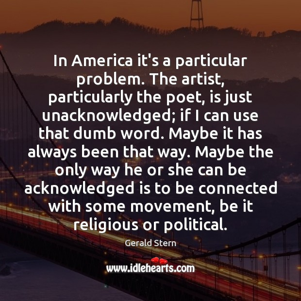 In America it's a particular problem. The artist, particularly the poet, is Gerald Stern Picture Quote