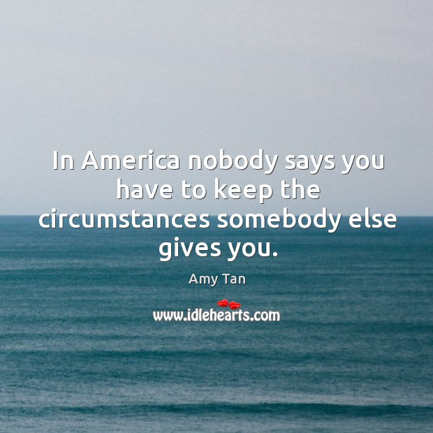 In america nobody says you have to keep the circumstances somebody else gives you. Image