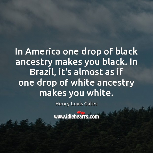 In America one drop of black ancestry makes you black. In Brazil, Henry Louis Gates Picture Quote